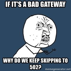 Y U No - if it's a bad gateway why do we keep skipping to 502?