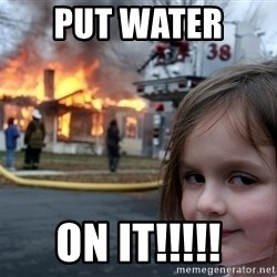 Disaster Girl - put water  on it!!!!!