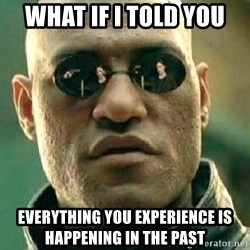 What if I told you / Matrix Morpheus - WHAT IF I TOLD YOU everything you experience is happening in the past