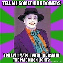 Jack Nicholson Joker- Steve Miller - Tell me something bowers  You ever match with the csm in the pale moon light?