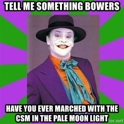 Jack Nicholson Joker- Steve Miller - Tell me something Bowers Have you ever marched with the Csm in the pale moon light