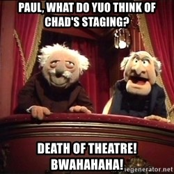 Waldorf and Statler - Paul, what do yuo think of chad's staging? death of theatre!  bwahahaha!