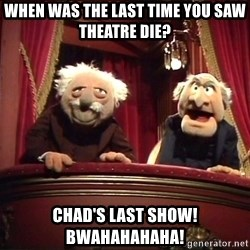Waldorf and Statler - when was the last time you saw theatre die? chad's last show!  bwahahahaha!