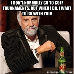 Dos Equis Man - I DON'T NORMALLY GO TO GOLF TOURNAMENTS, BUT WHEN I DO, I WANT TO GO WITH YOU!