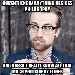 Scumbag Analytic Philosopher - doesn't know anything besides philosophy and doesn't really know all that much philosophy either