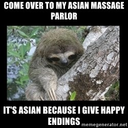 Creepy Sloth - Come over to my asian massage parlOr it's asian because i give happy endiNgs