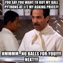 No Soup for You - You say you want to buy my ball Pythons at 1/2 my asking price?! HMMMM...No Balls for you!!!! Next!!!