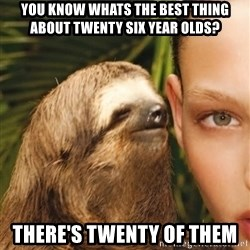 The Rape Sloth - you know whats the best thing about twenty six year olds? There's twenty of them