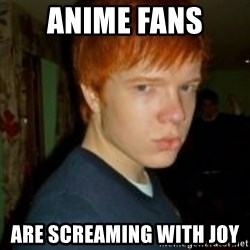 Flame_haired_Poser - ANIME FANS  ARE SCREAMING WITH JOY