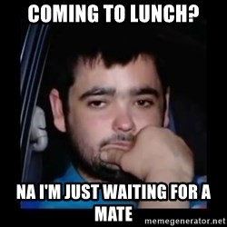 just waiting for a mate - Coming to lunch? NA I'm just waiting for a mate