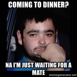 just waiting for a mate - Coming to dinner? Na I'm just waiting for a mate