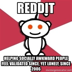 reddit - Reddit HELPING SOCIALLY AWKWARD PEOPLE FEEL validated SINCE, yet lonely, since 2006