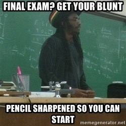 rasta science teacher - Final exam? get your blunt Pencil sharpened so you can start
