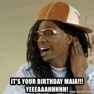dave chappelle as lil jon -  It's your birthday Maia!!! Yeeeaaahhhhh!