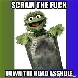 Oscar the Grouch - scram the fuck down the road asshole