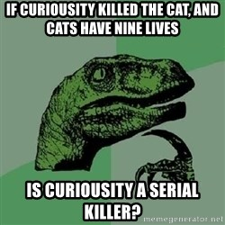 Philosoraptor - if curiousity killed the cat, and cats have nine lives is curiousity a serial killer?