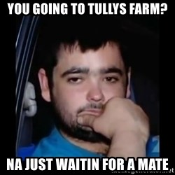 just waiting for a mate - You going to tullys farm? Na just waitin for a mate