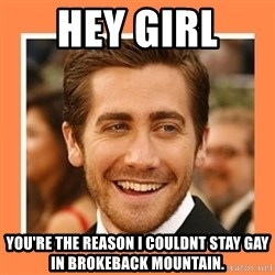 Jake Gyllenhaal - Hey girl  You're the reason I cOuldNt StaY gay in brokeback mountain.