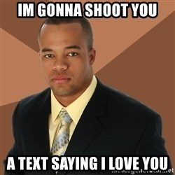 Successful Black Man - IM GONNA SHOOT YOU A TEXT SAYING I LOVE YOU