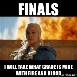 Daenerys Targaryen - Finals  I WILL TAKE WHAT GRADE IS MINE WITH FIRE AND BLOOD
