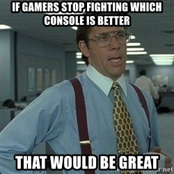 Yeah that'd be great... - If gamers stop fighting which console is better That would be great
