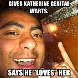 "ANDY INFANTE  - GIVES KATHERINE GENITAL WARTS. SAYS HE ""LOVES"" HER"