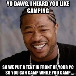 Yo Dawg - yo dawg, i heard you like camping so we put a tent in front of your pc so you can camp while you camp