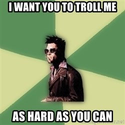 Tyler Durden - I want you to troll me as hard as you can