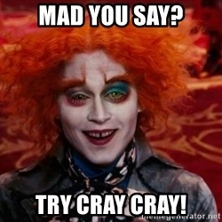 Mad Hatter - Mad you say? try cray cray!