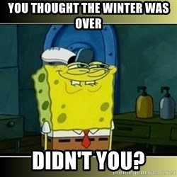 """Spongebob """"You thought..."""" - You thought the winter was over didn't you?"""