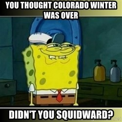 """Spongebob """"You thought..."""" - you thought colorado winter was over didn't you squidward?"""