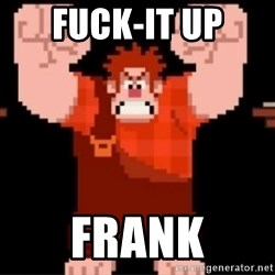 Wreck-It Ralph  - Fuck-IT UP Frank