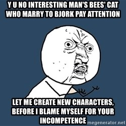 Y U No - y u no interesting man's bees' cat who marry to bjork pay attention let me create new characters, before i blame myself for your incompetence