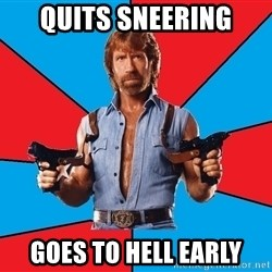 Chuck Norris  - Quits sneering Goes to hell early