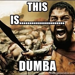 This Is Sparta Meme - this is...................... dumba