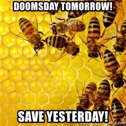 Honeybees - doomsday tomorrow! Save yesterday!