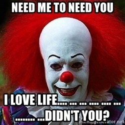 Pennywise the Clown - NEED ME TO NEED YOU i love life.... ... ... .... .... ... ........ ...didn't you?