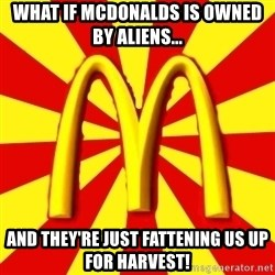 McDonalds Peeves - what if mcdonalds is owned by aliens... and they're just fattening us up for harvest!