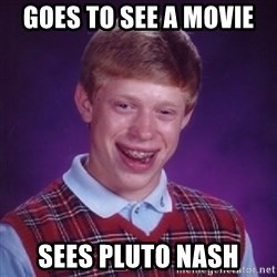 Bad Luck Brian - goes to see a MOVIE  sees pluto nash