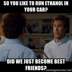 Step Brothers Best friends - So you like to run ethanol in your car? Did we just become best friends?