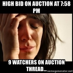 First World Problems - high bid on auction at 7:58 pm 9 watchers on auction thread...