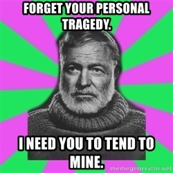 Mansplaining Ernest Hemingway  - Forget your personal tragedy. I need you to tend to mine.