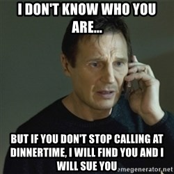 I don't know who you are... - I don't know who you are... but if you don't stop calling at dinnertime, I will find you and I will sue you