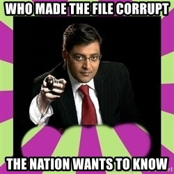 Arnab Goswami - WHO MADE THE FILE CORRUPT the nation wants to know