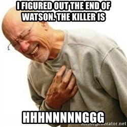 hnnng - I figured out the end of Watson. The Killer is HHHNNNNNGGG