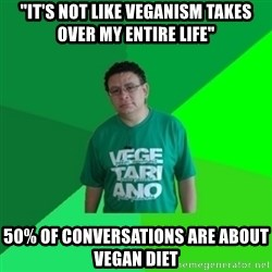 "Hypocrite Vegan - ""It's not like veganism takes over my entire life"" 50% of conversations are about vegan diet"