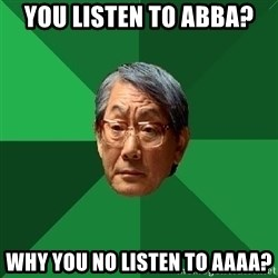 High Expectations Asian Father - You listen to abba? Why you no listen to aaaa?