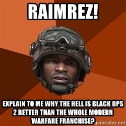 Ramirez do something - RAIMREZ! Explain to me why the hell is black ops 2 better than The Whole Modern Warfare Franchise?