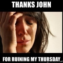 First World Problems - thanks john for ruining my thursday