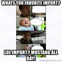The rock and baby - whats you favorite import? lol import? mustang all day!